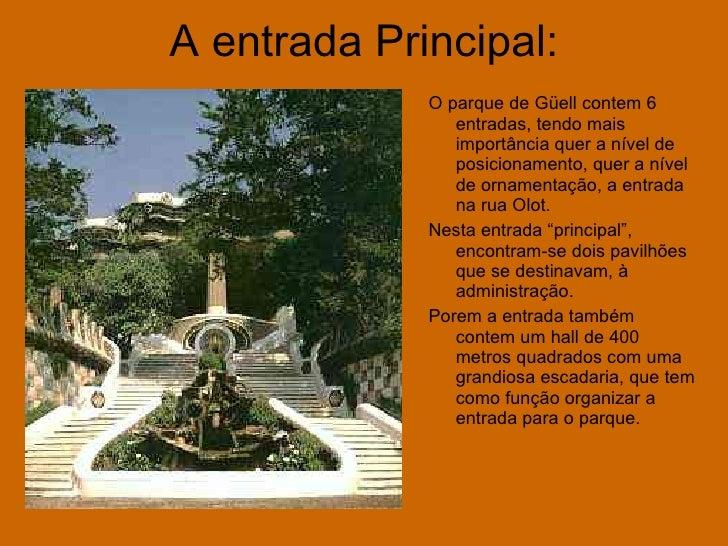 A entrada Principal: <ul><li>O parque de Güell contem 6 entradas, tendo mais importância quer a nível de posicionamento, q...