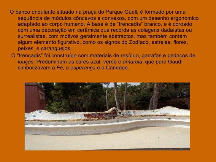 <ul><li>O banco ondulante situado na praça do Parque Güell, é formado por uma sequência de módulos côncavos e convexos, co...