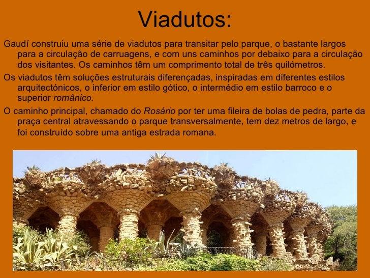 Viadutos: <ul><li>Gaudí construiu uma série de viadutos para transitar pelo parque, o bastante largos para a circulação de...