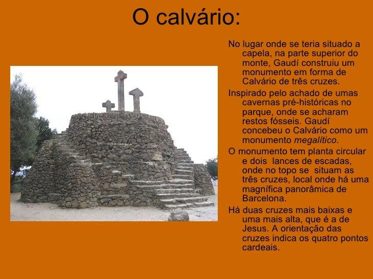 O calvário: <ul><li>No lugar onde se teria situado a capela, na parte superior do monte, Gaudí construiu um monumento em f...