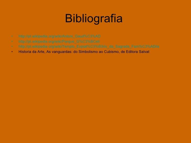 Bibliografia  <ul><li>http://pt.wikipedia.org/wiki/Antoni_Gaud%C3%AD </li></ul><ul><li>http://pt.wikipedia.org/wiki/Parque...