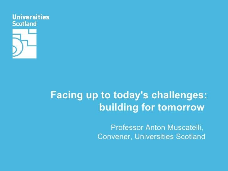 Facing up to today's challenges: building for tomorrow  Professor Anton Muscatelli,  Convener, Universities Scotland