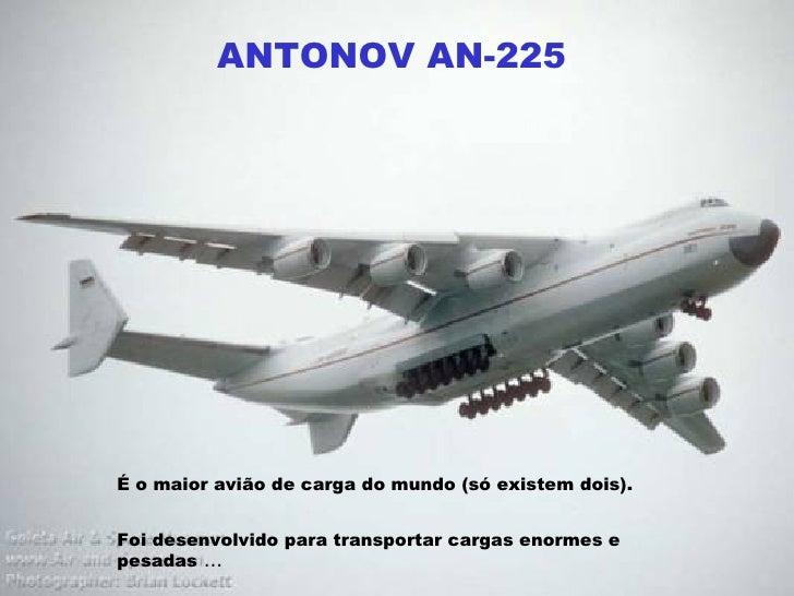 ANTONOV AN-225 É o maior avião de carga do mundo (só existem dois).   Foi desenvolvido para transportar cargas enormes e p...