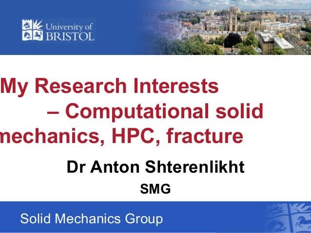 My Research Interests – Computational solid mechanics, HPC, fracture Solid Mechanics Group Dr Anton Shterenlikht SMG