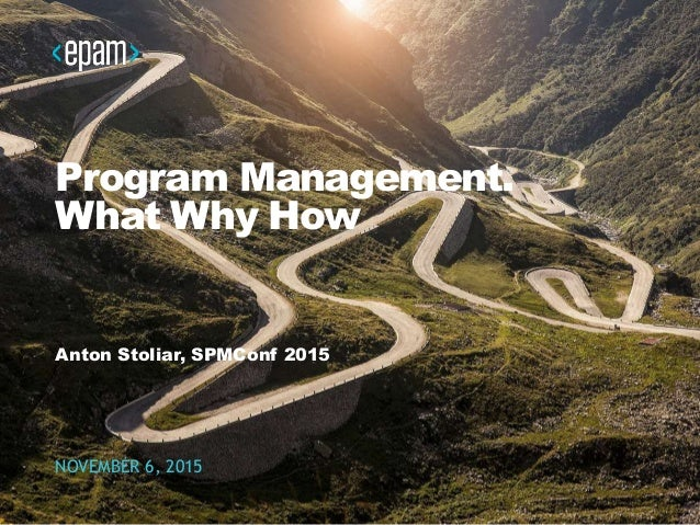 Program Management. What Why How Anton Stoliar, SPMConf 2015 NOVEMBER 6, 2015