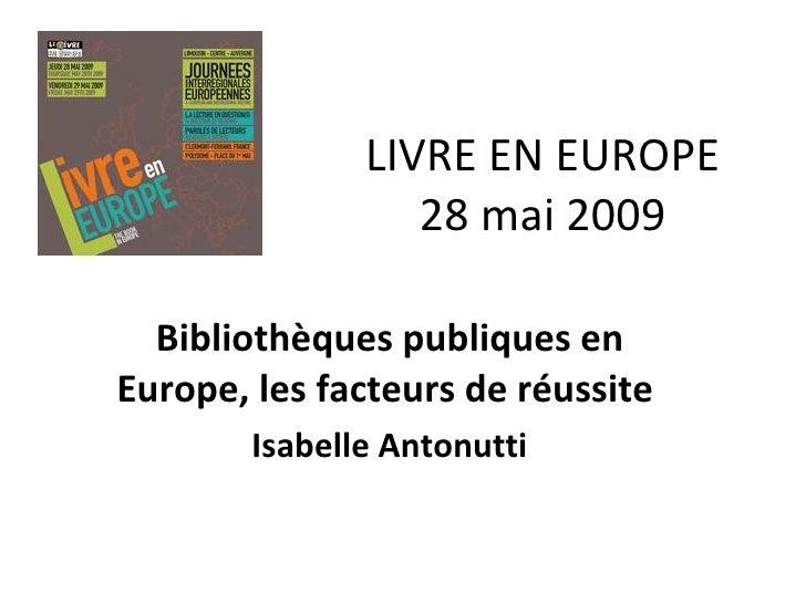LIVRE EN EUROPE 28 mai 2009 Bibliothèques publiques en Europe, les facteurs de réussite  Isabelle Antonutti