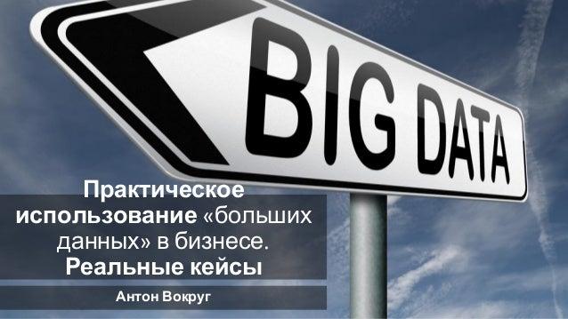 Практическое использование больших данных в бизнесе Реальные кейсы Антон Вокруг