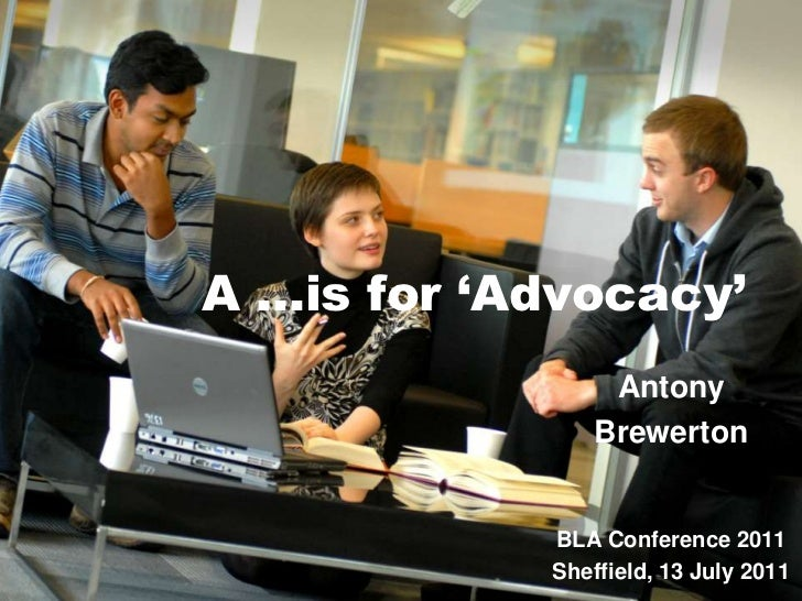 A …is for 'Advocacy'<br />Antony <br />Brewerton<br />BLA Conference 2011<br />Sheffield, 13 July 2011<br />
