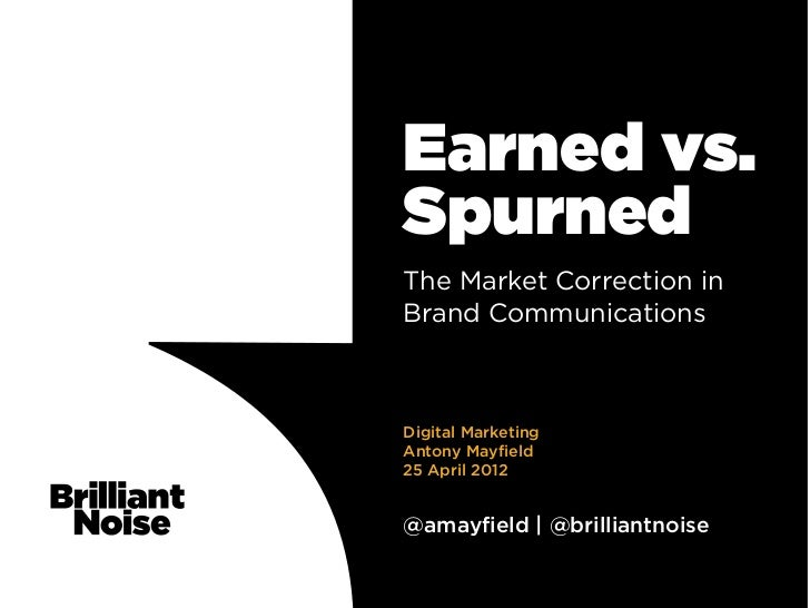 Earned vs.SpurnedThe Market Correction inBrand CommunicationsDigital MarketingAntony Mayfield25 April 2012@amayfield | @br...