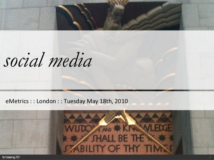 social media  eMetrics : : London : : Tuesday May 18th, 2010