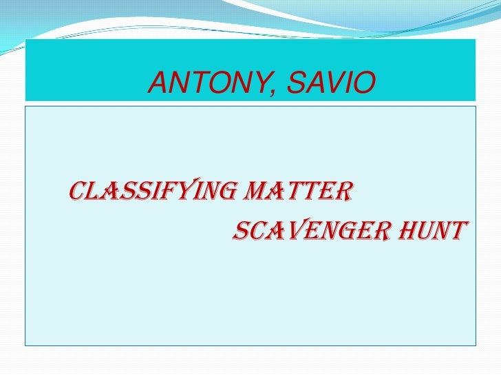 ANTONY, SAVIO<br />CLASSIFYING MATTER       <br />                             SCAVENGER HUNT <br />