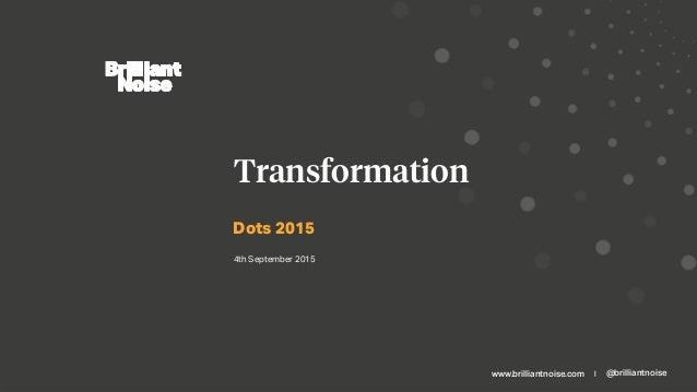 www.brilliantnoise.com | @brilliantnoise Dots 2015 Transformation 4th September 2015