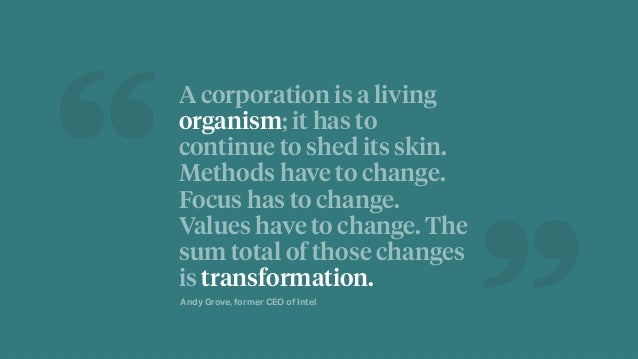 A corporation is a living organism; it has to continue to shed its skin. Methods have to change. Focus has to change. Valu...