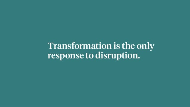 Transformation is the only response to disruption.