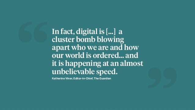 In fact, digital is […] a cluster bomb blowing apart who we are and how our world is ordered… and it is happening at an al...