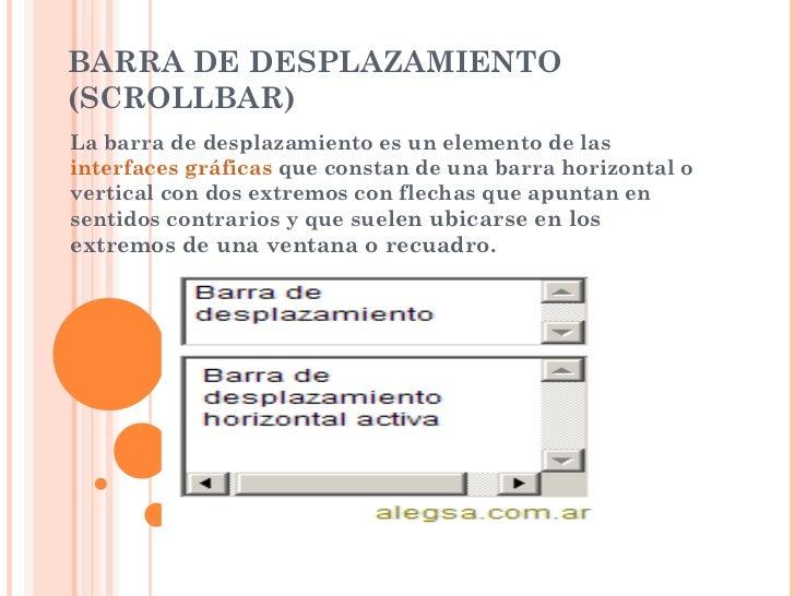 BARRA DE DESPLAZAMIENTO (SCROLLBAR) La barra de desplazamiento es un elemento de las  interfaces gráficas  que constan de ...