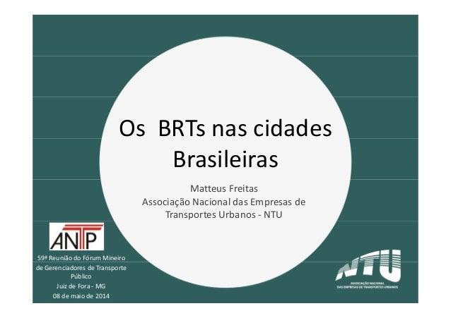 59ª Reunião do Fórum Mineiro de Gerenciadores de Transporte Público Juiz de Fora - MG 08 de maio de 2014 Os BRTs nas cidad...