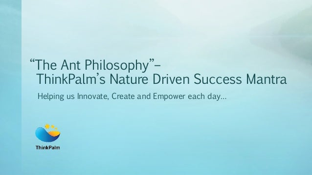"""""""The Ant Philosophy""""– ThinkPalm's Nature Driven Success Mantra Helping us Innovate, Create and Empower each day…"""