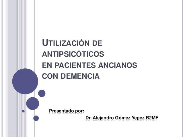 UTILIZACIÓN DEANTIPSICÓTICOSEN PACIENTES ANCIANOSCON DEMENCIAPresentado por:Dr. Alejandro Gómez Yepez R2MF