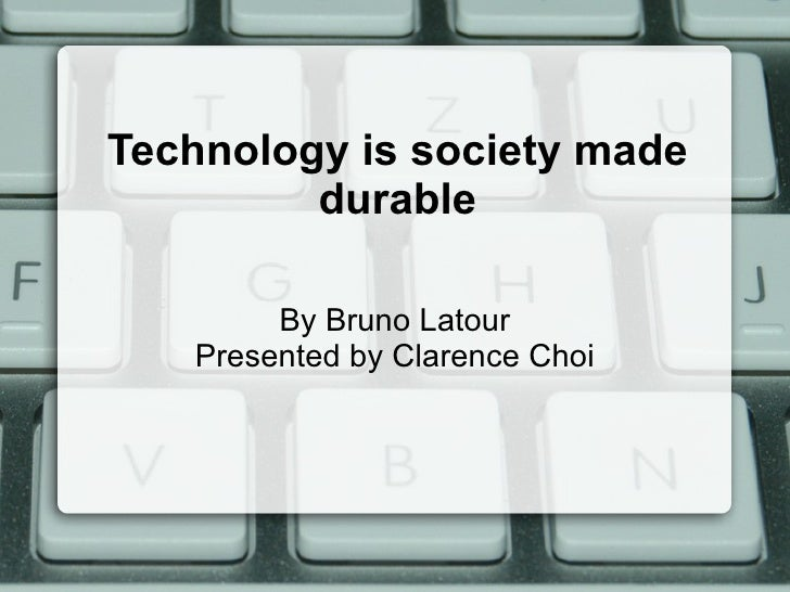 Technology is society made durable By Bruno Latour Presented by Clarence Choi