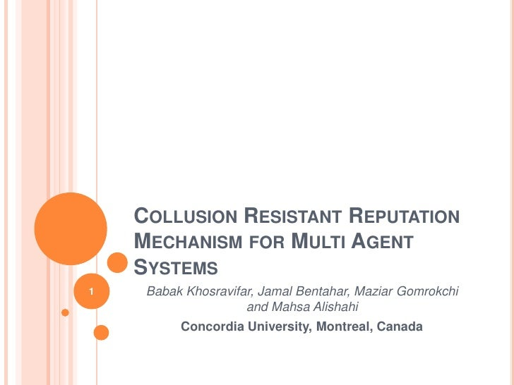 Collusion Resistant Reputation Mechanism for Multi Agent Systems<br />BabakKhosravifar, Jamal Bentahar, MaziarGomrokchiand...