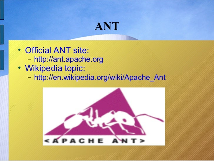 ANT    Official ANT site:    −   http://ant.apache.org    Wikipedia topic:    −   http://en.wikipedia.org/wiki/Apache_Ant