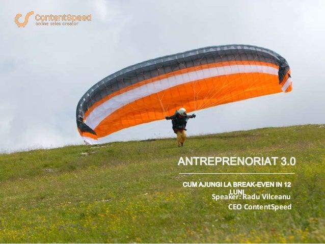 ANTREPRENORIAT 3.0 CUM AJUNGI LA BREAK-EVEN IN 12 LUNI Speaker: Radu Vilceanu CEO ContentSpeed