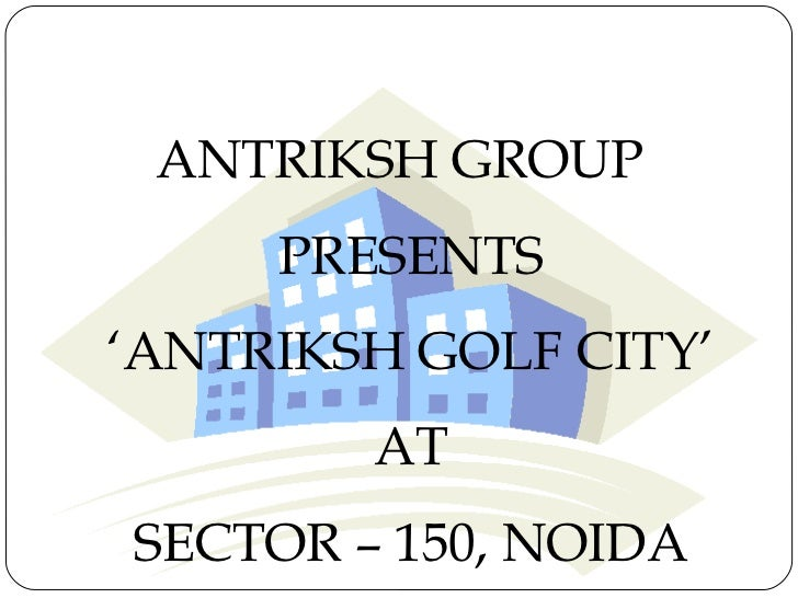 ANTRIKSH GROUP     PRESENTS'ANTRIKSH GOLF CITY'        ATSECTOR – 150, NOIDA