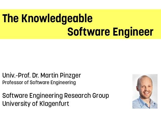 The KnowledgeableSoftware EngineerUniv.-Prof. Dr. Martin PinzgerProfessor of Software EngineeringSoftware Engineering Rese...
