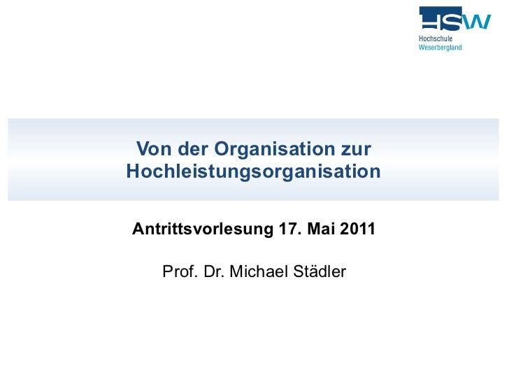 Von der Organisation zur Hochleistungsorganisation Antrittsvorlesung 17. Mai 2011 Prof. Dr. Michael Städler
