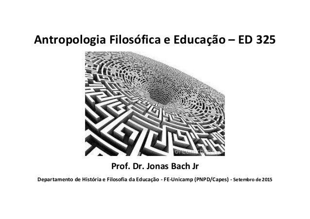 Antropologia Filosófica e Educação – ED 325 Prof. Dr. Jonas Bach Jr Departamento de História e Filosofia da Educação - FE-...