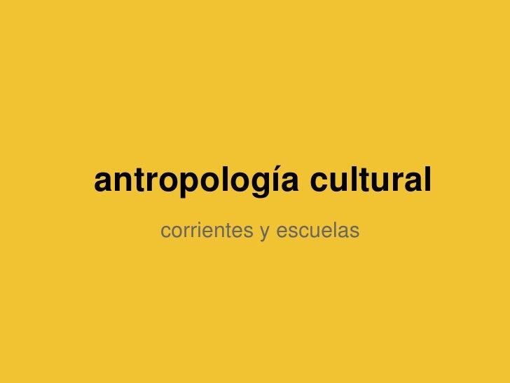 antropología cultural    corrientes y escuelas
