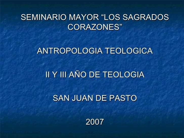 """SEMINARIO MAYOR """"LOS SAGRADOS CORAZONES"""" ANTROPOLOGIA TEOLOGICA II Y III AÑO DE TEOLOGIA SAN JUAN DE PASTO 2007"""
