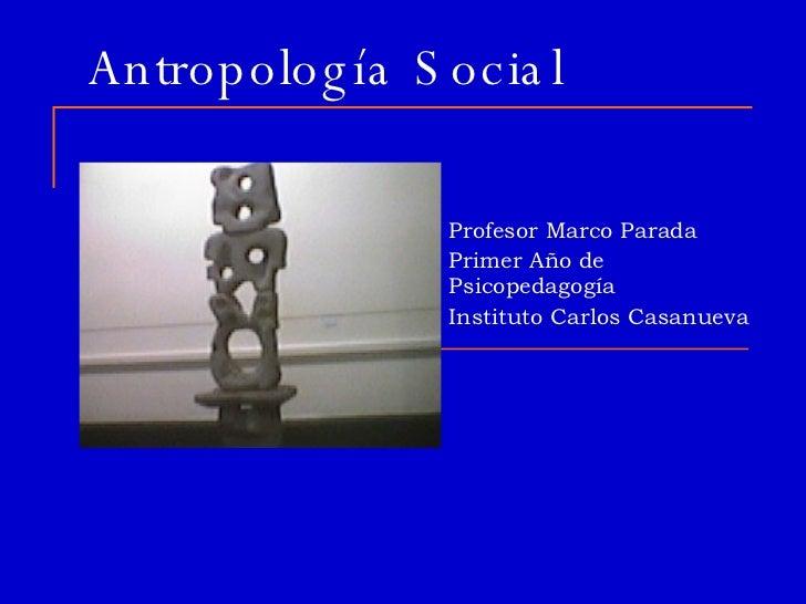 Antropología Social Profesor Marco Parada Primer Año de Psicopedagogía Instituto Carlos Casanueva