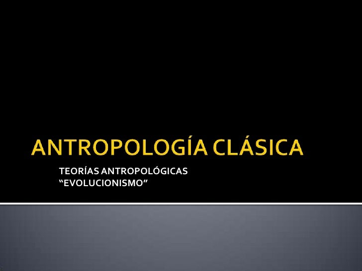 "ANTROPOLOGÍA CLÁSICA<br />TEORÍAS ANTROPOLÓGICAS<br />""EVOLUCIONISMO""<br />"