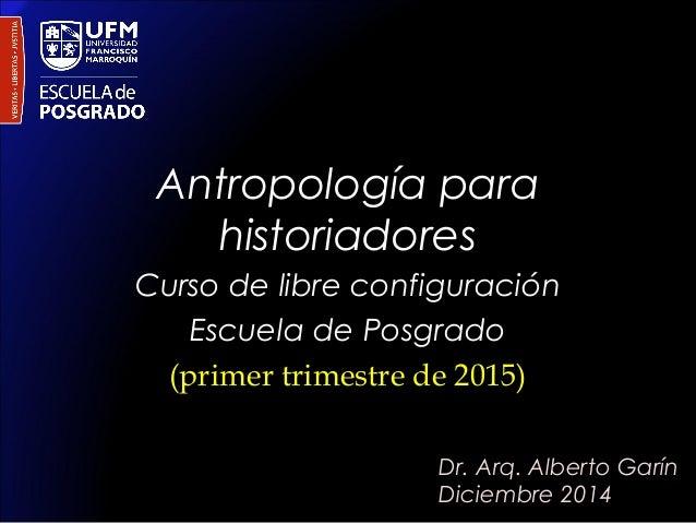 Antropología para  historiadores  Curso de libre configuración  Escuela de Posgrado  (primer trimestre de 2015)  Dr. Arq. ...