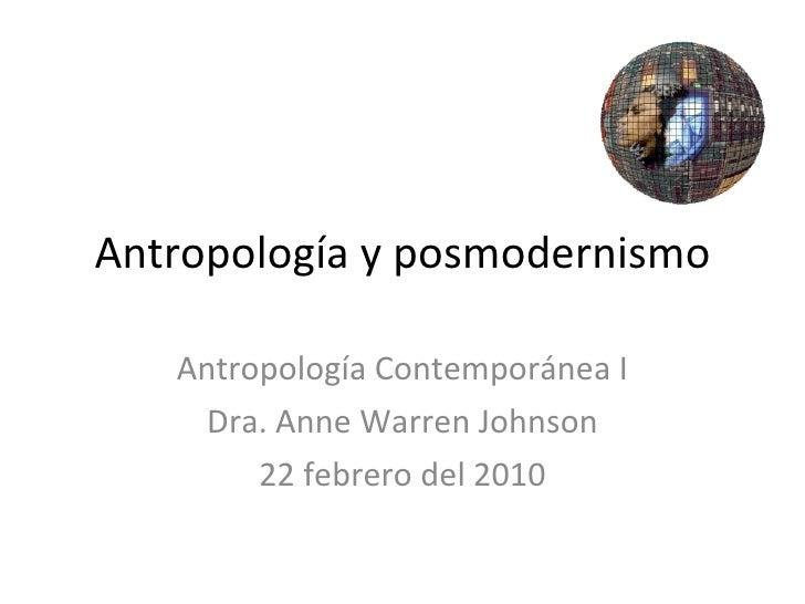 Antropología y posmodernismo Antropología Contemporánea I Dra. Anne Warren Johnson 22 febrero del 2010