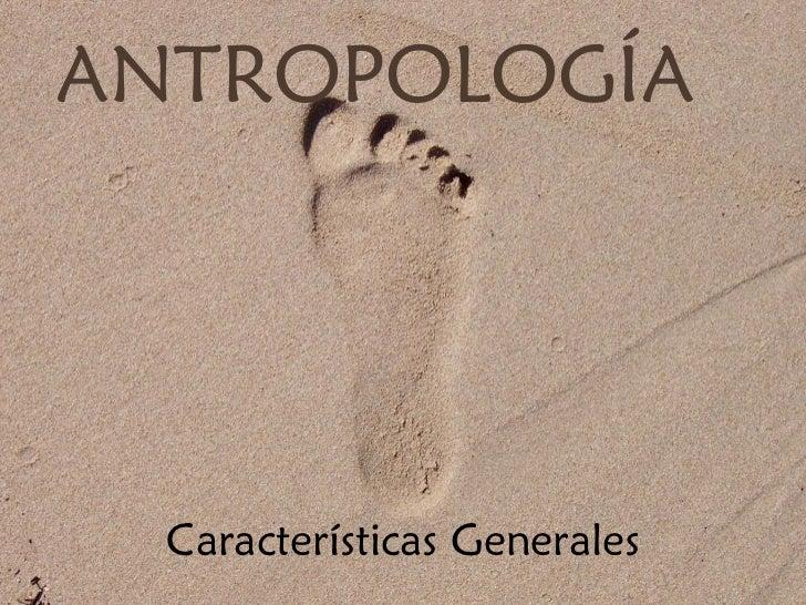 ANTROPOLOGÍA  Características Generales