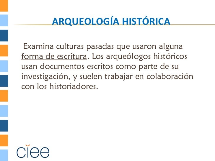 ARQUEOLOGÍA HISTÓRICA Examina culturas pasadas que usaron algunaforma de escritura. Los arqueólogos históricosusan documen...