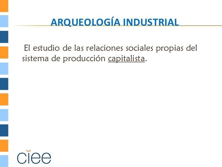 ARQUEOLOGÍA INDUSTRIAL El estudio de las relaciones sociales propias delsistema de producción capitalista.