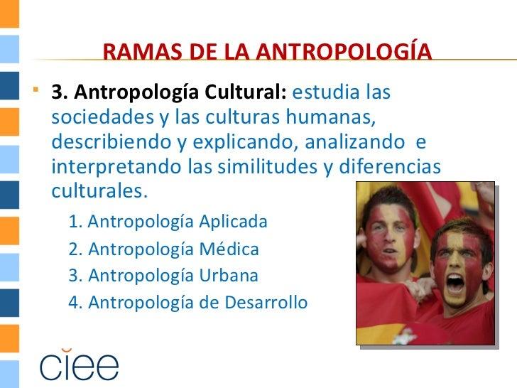 RAMAS DE LA ANTROPOLOGÍA   3. Antropología Cultural: estudia las    sociedades y las culturas humanas,    describiendo y ...