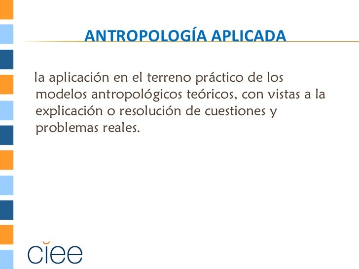 ANTROPOLOGÍA APLICADAla aplicación en el terreno práctico de losmodelos antropológicos teóricos, con vistas a laexplicació...