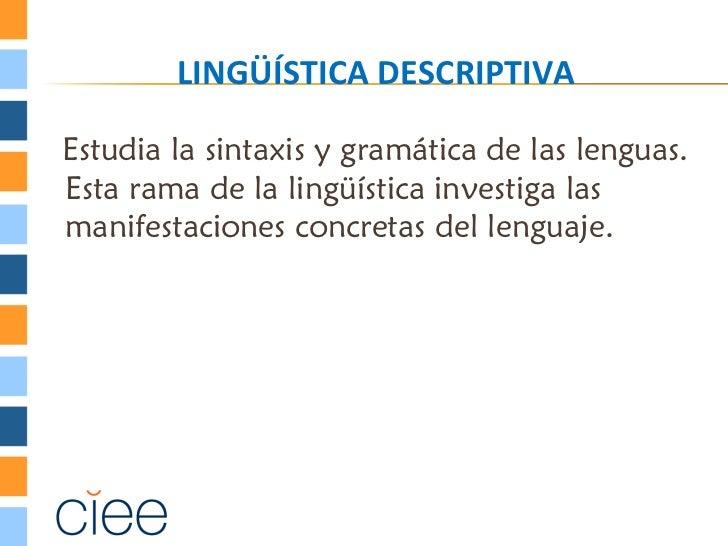 LINGÜÍSTICA DESCRIPTIVAEstudia la sintaxis y gramática de las lenguas.Esta rama de la lingüística investiga lasmanifestaci...
