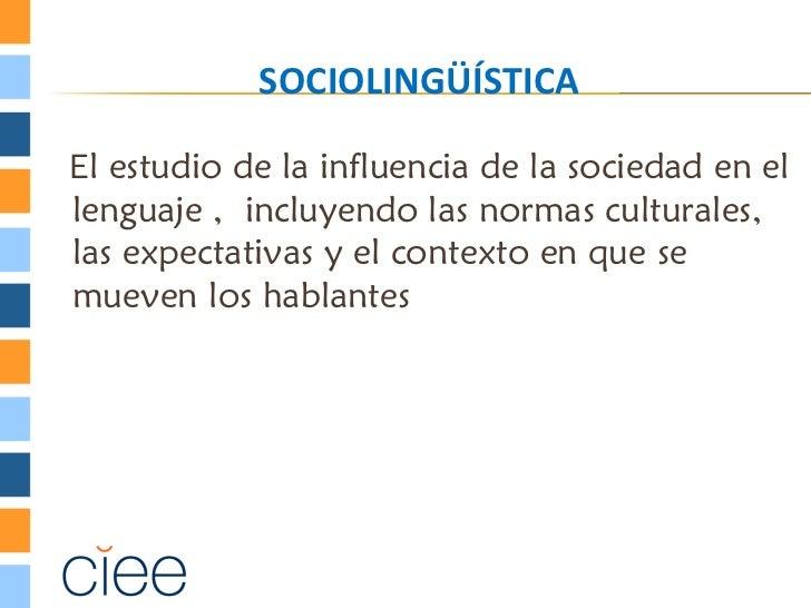 SOCIOLINGÜÍSTICAEl estudio de la influencia de la sociedad en ellenguaje , incluyendo las normas culturales,las expectativ...