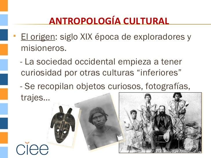ANTROPOLOGÍA CULTURAL   El origen: siglo XIX época de exploradores y    misioneros.    - La sociedad occidental empieza a...