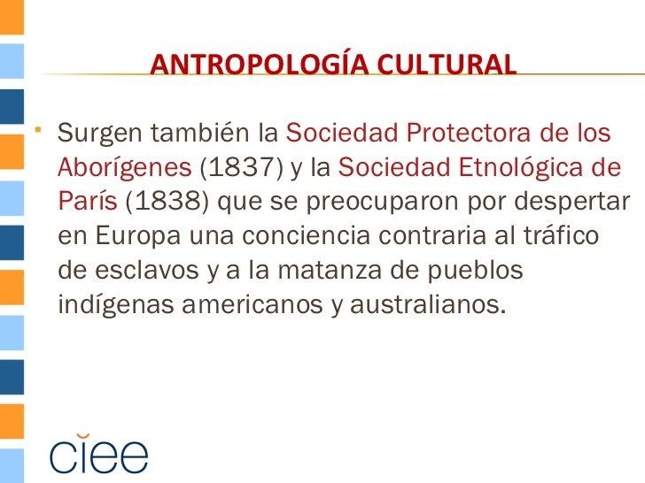 ANTROPOLOGÍA CULTURAL   Surgen también la Sociedad Protectora de los    Aborígenes (1837) y la Sociedad Etnológica de    ...