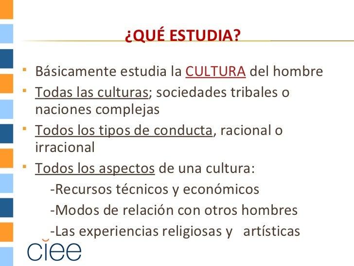 ¿QUÉ ESTUDIA?   Básicamente estudia la CULTURA del hombre   Todas las culturas; sociedades tribales o    naciones comple...