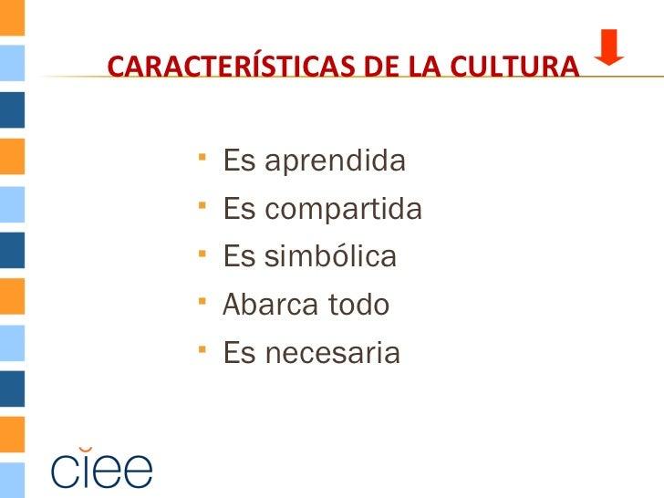 CARACTERÍSTICAS DE LA CULTURA        Es aprendida        Es compartida        Es simbólica        Abarca todo        ...