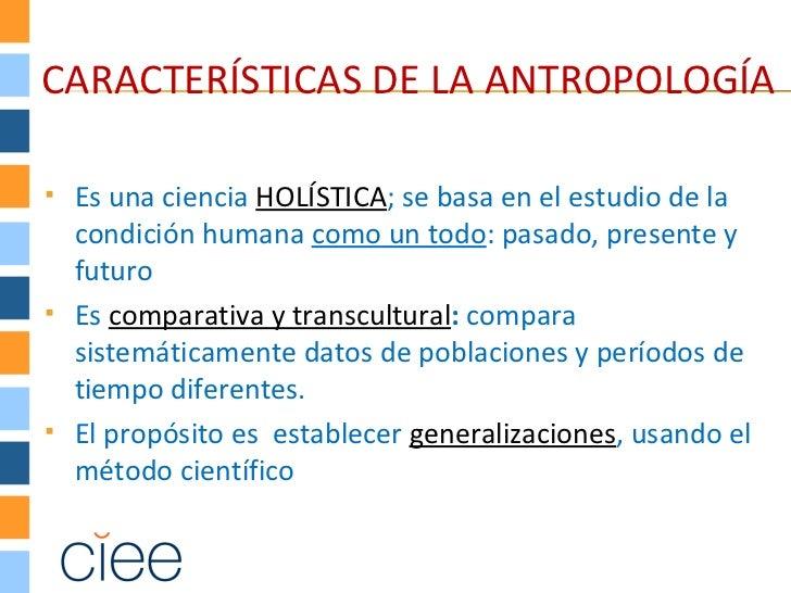 CARACTERÍSTICAS DE LA ANTROPOLOGÍA   Es una ciencia HOLÍSTICA; se basa en el estudio de la    condición humana como un to...