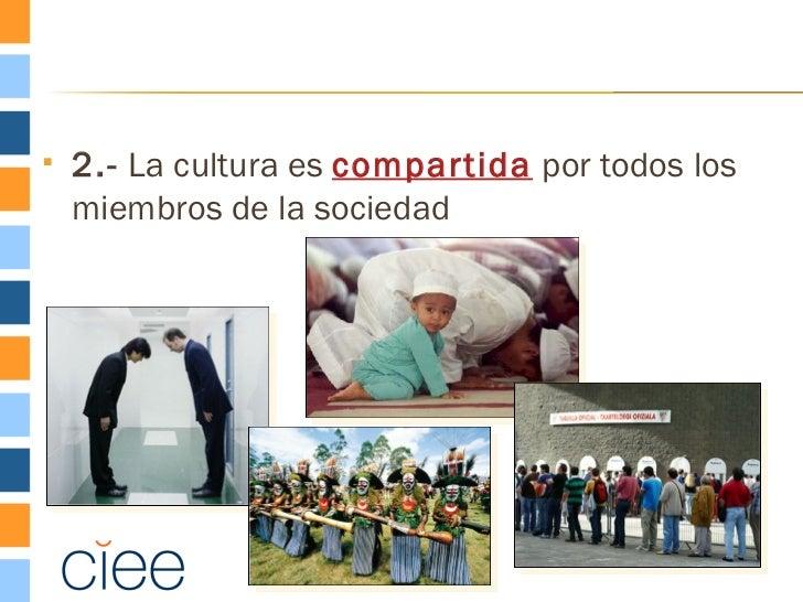    2.- La cultura es compartida por todos los    miembros de la sociedad
